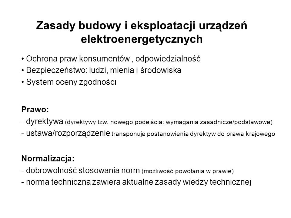 Zasady budowy i eksploatacji urządzeń elektroenergetycznych Ochrona praw konsumentów, odpowiedzialność Bezpieczeństwo: ludzi, mienia i środowiska System oceny zgodności Prawo: - dyrektywa (dyrektywy tzw.