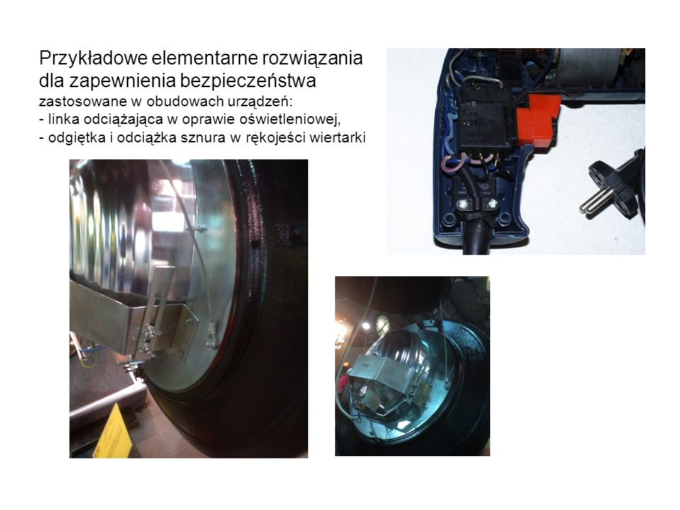 Przykładowe elementarne rozwiązania dla zapewnienia bezpieczeństwa zastosowane w obudowach urządzeń: - linka odciążająca w oprawie oświetleniowej, - odgiętka i odciążka sznura w rękojeści wiertarki
