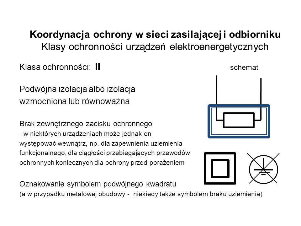Koordynacja ochrony w sieci zasilającej i odbiorniku Klasy ochronności urządzeń elektroenergetycznych Klasa ochronności: II schemat Podwójna izolacja albo izolacja wzmocniona lub równoważna Brak zewnętrznego zacisku ochronnego - w niektórych urządzeniach może jednak on występować wewnątrz, np.