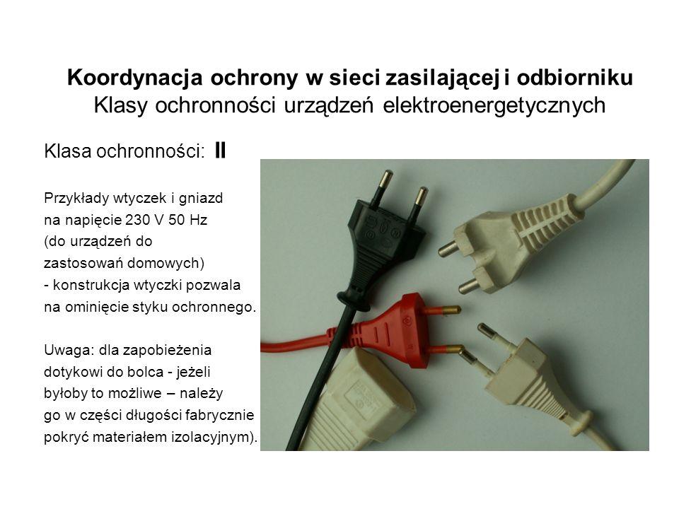 Koordynacja ochrony w sieci zasilającej i odbiorniku Klasy ochronności urządzeń elektroenergetycznych Klasa ochronności: II Przykłady wtyczek i gniazd na napięcie 230 V 50 Hz (do urządzeń do zastosowań domowych) - konstrukcja wtyczki pozwala na ominięcie styku ochronnego.