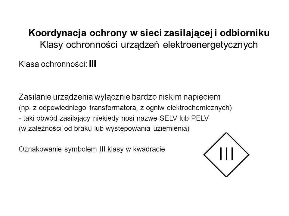 Koordynacja ochrony w sieci zasilającej i odbiorniku Klasy ochronności urządzeń elektroenergetycznych Klasa ochronności: III Zasilanie urządzenia wyłącznie bardzo niskim napięciem (np.