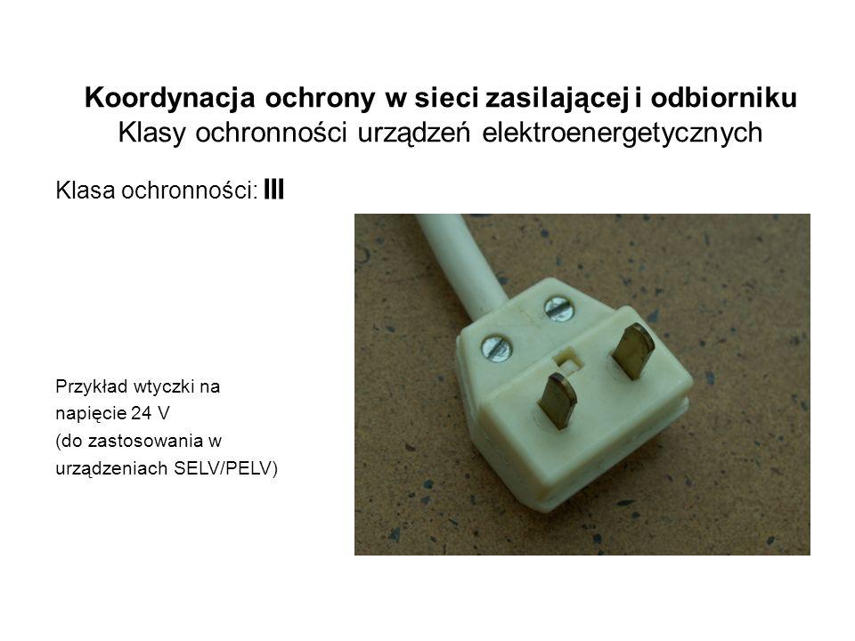 Koordynacja ochrony w sieci zasilającej i odbiorniku Klasy ochronności urządzeń elektroenergetycznych Klasa ochronności: III Przykład wtyczki na napięcie 24 V (do zastosowania w urządzeniach SELV/PELV)