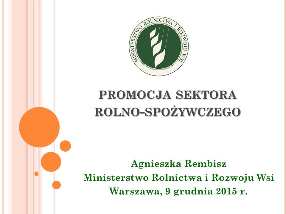PROMOCJA SEKTORA ROLNO - SPOŻYWCZEGO Agnieszka Rembisz Ministerstwo Rolnictwa i Rozwoju Wsi Warszawa, 9 grudnia 2015 r.