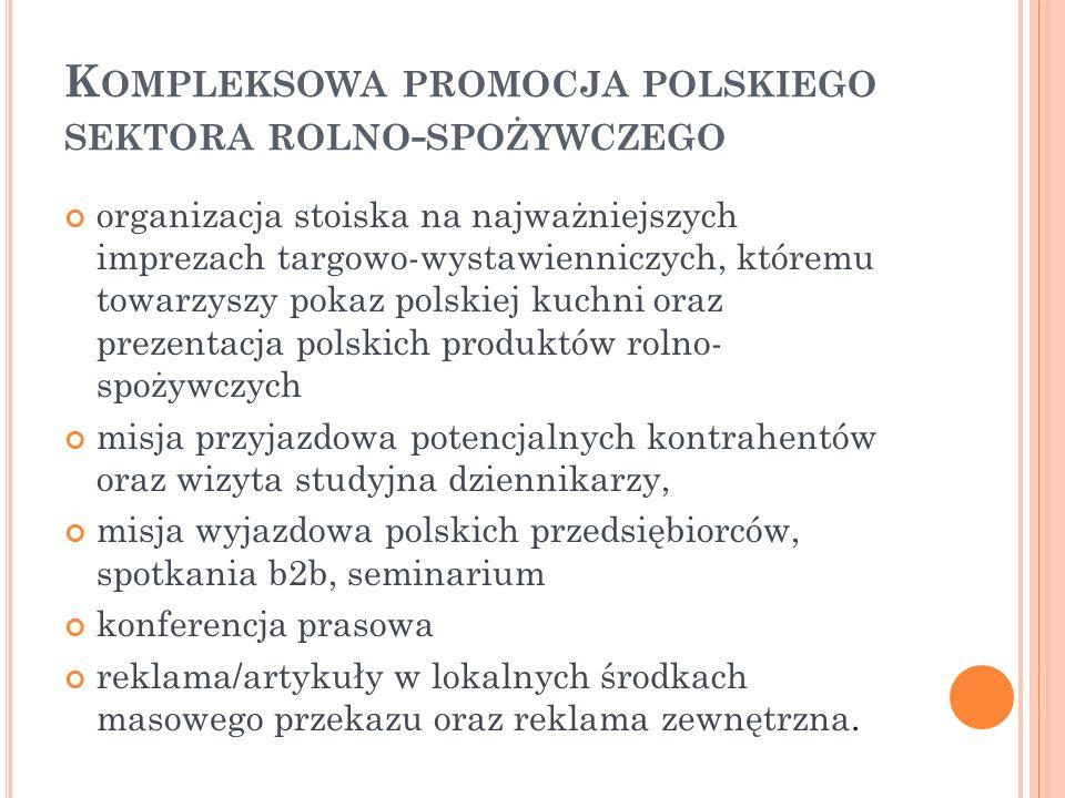 K OMPLEKSOWA PROMOCJA POLSKIEGO SEKTORA ROLNO - SPOŻYWCZEGO organizacja stoiska na najważniejszych imprezach targowo-wystawienniczych, któremu towarzyszy pokaz polskiej kuchni oraz prezentacja polskich produktów rolno- spożywczych misja przyjazdowa potencjalnych kontrahentów oraz wizyta studyjna dziennikarzy, misja wyjazdowa polskich przedsiębiorców, spotkania b2b, seminarium konferencja prasowa reklama/artykuły w lokalnych środkach masowego przekazu oraz reklama zewnętrzna.