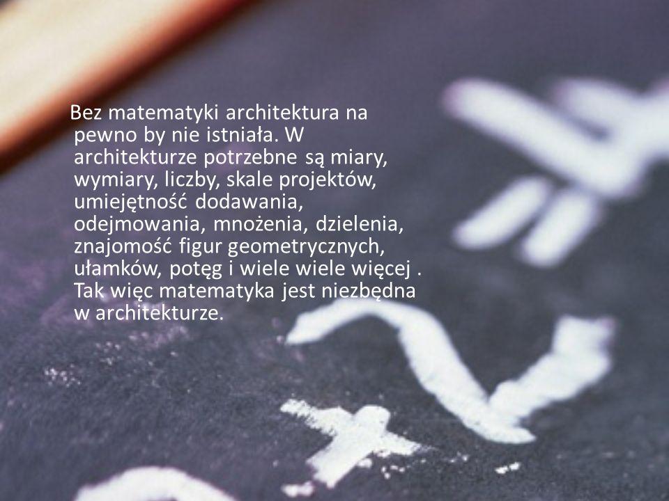 Bez matematyki architektura na pewno by nie istniała. W architekturze potrzebne są miary, wymiary, liczby, skale projektów, umiejętność dodawania, ode
