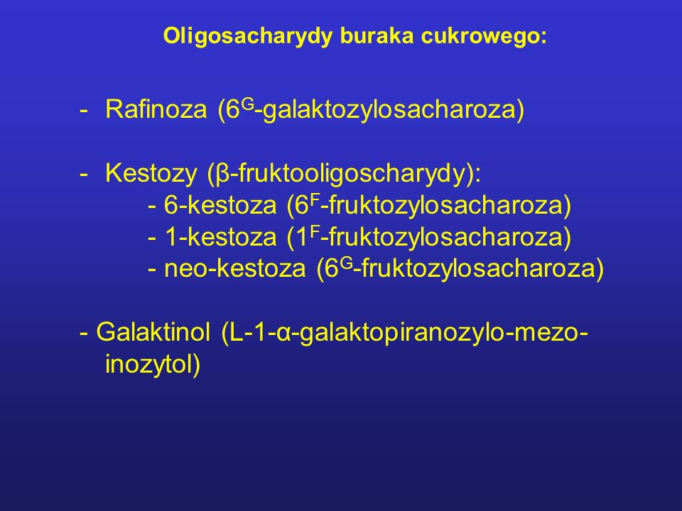 Oligosacharydy buraka cukrowego: -Rafinoza (6 G -galaktozylosacharoza) -Kestozy (β-fruktooligoscharydy): - 6-kestoza (6 F -fruktozylosacharoza) - 1-kestoza (1 F -fruktozylosacharoza) - neo-kestoza (6 G -fruktozylosacharoza) - Galaktinol (L-1-α-galaktopiranozylo-mezo- inozytol)