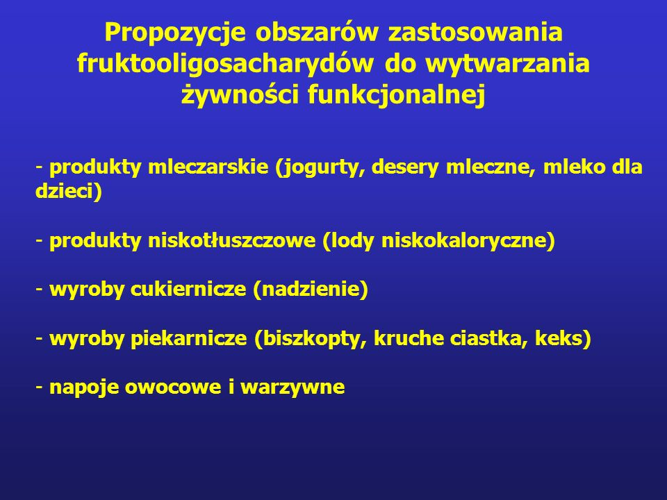 Propozycje obszarów zastosowania fruktooligosacharydów do wytwarzania żywności funkcjonalnej - produkty mleczarskie (jogurty, desery mleczne, mleko dla dzieci) - produkty niskotłuszczowe (lody niskokaloryczne) - wyroby cukiernicze (nadzienie) - wyroby piekarnicze (biszkopty, kruche ciastka, keks) - napoje owocowe i warzywne