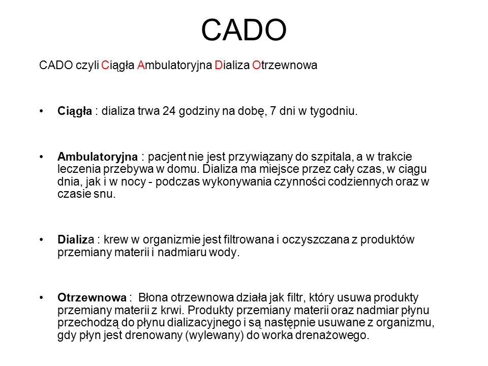 CADO CADO czyli Ciągła Ambulatoryjna Dializa Otrzewnowa Ciągła : dializa trwa 24 godziny na dobę, 7 dni w tygodniu. Ambulatoryjna : pacjent nie jest p
