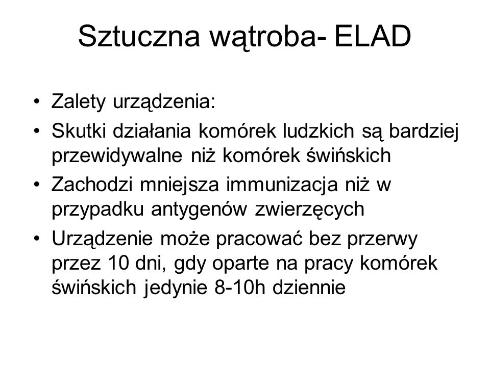Sztuczna wątroba- ELAD Zalety urządzenia: Skutki działania komórek ludzkich są bardziej przewidywalne niż komórek świńskich Zachodzi mniejsza immuniza