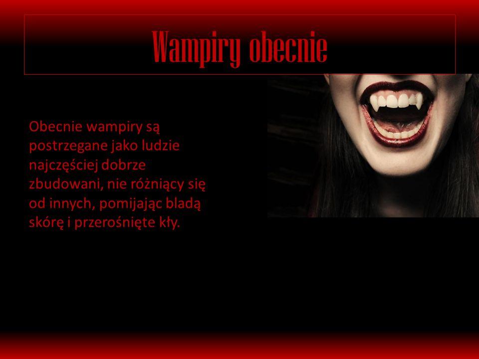 Wampiry obecnie Obecnie wampiry są postrzegane jako ludzie najczęściej dobrze zbudowani, nie różniący się od innych, pomijając bladą skórę i przerośnięte kły.