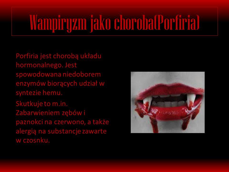 Wampiryzm jako choroba(Porfiria) Porfiria jest chorobą układu hormonalnego.
