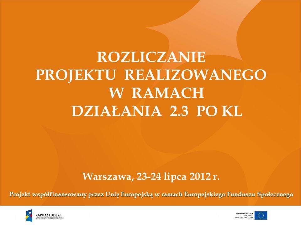 ROZLICZANIE PROJEKTU REALIZOWANEGO W RAMACH DZIAŁANIA 2.3 PO KL Warszawa, 23-24 lipca 2012 r.
