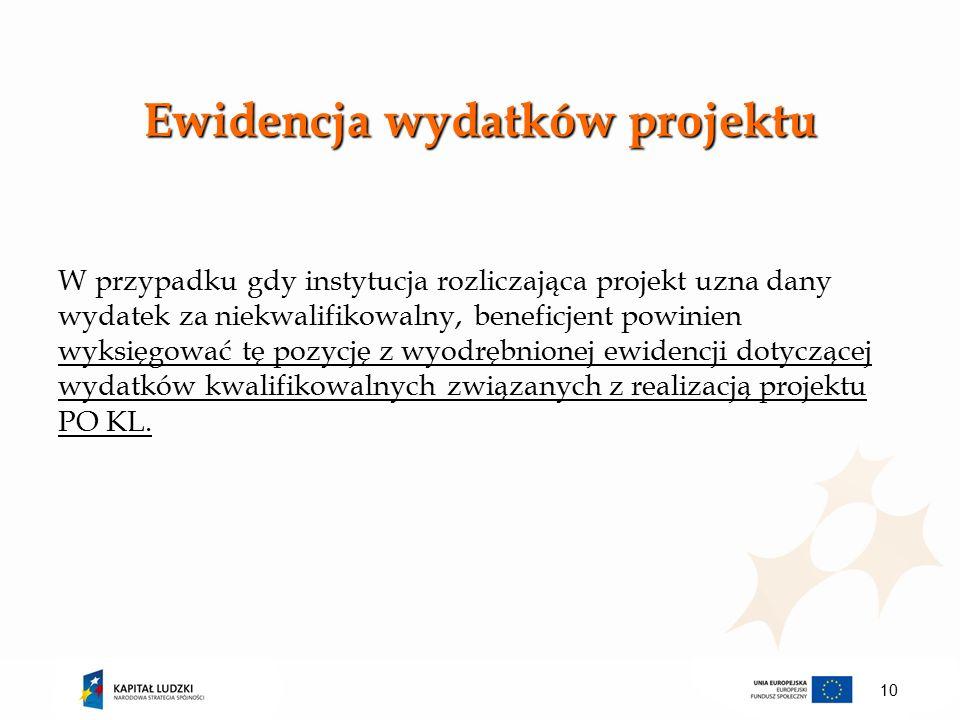 Ewidencja wydatków projektu W przypadku gdy instytucja rozliczająca projekt uzna dany wydatek za niekwalifikowalny, beneficjent powinien wyksięgować tę pozycję z wyodrębnionej ewidencji dotyczącej wydatków kwalifikowalnych związanych z realizacją projektu PO KL.