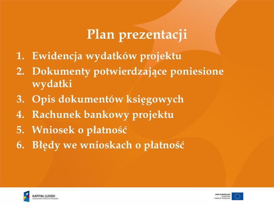 Plan prezentacji 1.Ewidencja wydatków projektu 2.Dokumenty potwierdzające poniesione wydatki 3.Opis dokumentów księgowych 4.Rachunek bankowy projektu 5.Wniosek o płatność 6.Błędy we wnioskach o płatność