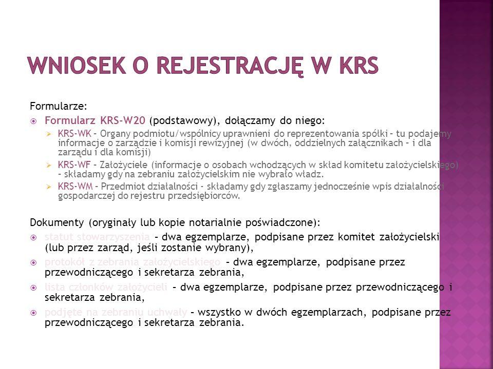 Formularze:  Formularz KRS-W20 (podstawowy), dołączamy do niego:  KRS-WK – Organy podmiotu/wspólnicy uprawnieni do reprezentowania spółki – tu podajemy informacje o zarządzie i komisji rewizyjnej (w dwóch, oddzielnych załącznikach – i dla zarządu i dla komisji)  KRS-WF – Założyciele (informacje o osobach wchodzących w skład komitetu założycielskiego) – składamy gdy na zebraniu założycielskim nie wybrało władz.