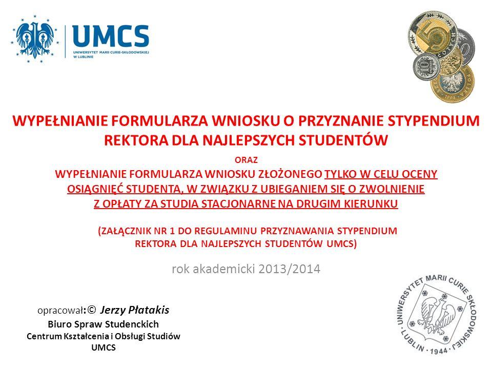 opracował :© Jerzy Płatakis Biuro Spraw Studenckich Centrum Kształcenia i Obsługi Studiów UMCS rok akademicki 2013/2014 WYPEŁNIANIE FORMULARZA WNIOSKU