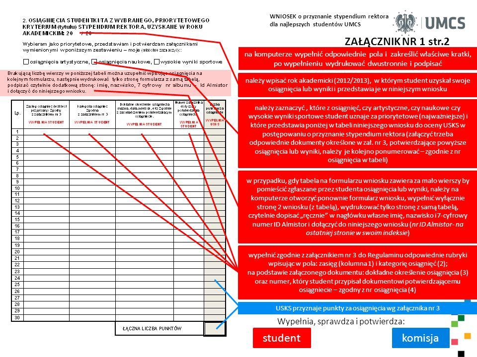 """WNIOSEK o przyznanie stypendium rektora dla najlepszych studentów UMCS ZAŁĄCZNIK NR 1 str.3 Wypełnia, sprawdza i potwierdza: studentkomisja zakreślić właściwe kratki, wypełnić pola, a po wypełnieniu wniosek wydrukować dwustronnie, wpisać datę i czytelnie podpisać, złożyć wraz załącznikami w swoim dziekanacie należy wpisać rok akademicki (2012/2013), w którym student uzyskał swoje osiągnięcia artystyczne lub naukowe, lub wysokie wyniki sportowe, których nie wykazał w poprzedniej tabeli jako priorytetowe, a uznaje za dodatkowe osiągnięcia i przedstawia je w niniejszym wniosku zamieszczając w poniższej tabeli, odpowiednio dokumentując zgodnie z załącznikiem nr 3 w przypadku, gdy tabela na formularzu wniosku zawiera za mało wierszy by pomieścić zgłaszane przez studenta osiągnięcia lub wyniki dodatkowe, należy na komputerze otworzyć ponownie formularz wniosku, wypełnić wyłącznie tabelę na stronie 3 wniosku, wydrukować tylko stronę z tą tabelą, czytelnie dopisać """"ręcznie w nagłówku własne imię, nazwisko i 7-cyfrowy numer ID Almistor i dołączyć do niniejszego wniosku (nr ID Almistor- na ostatniej stronie w swoim indeksie) wypełnić zgodnie z załącznikiem nr 3 do Regulaminu odpowiednie rubryki osiągnięć dodatkowych, wpisując w pola: zasięg (kolumna 1) i kategorię osiągnięć (2); na podstawie załączonego dokumentu: dokładne określenie osiągnięcia (3) oraz numer, który student przypisał dokumentowi potwierdzającemu osiągniecie – zgodny z nr osiągnięcia (4) jako osiągnięcia dodatkowe może być wybrany tylko jeden z tytułów, który nie został wykazany uprzednio USKS przyznaje punkty za osiągnięcia wg załącznika nr 3 składając oświadczenia, zgodnie ze stanem faktycznym wypełnić w części III odpowiednie pola i zakreślić właściwe kratki USKS rozpatrując wniosek studenta opiera się prawdziwości i prawidłowości danych zamieszczonych przez studenta w oświadczeniach"""