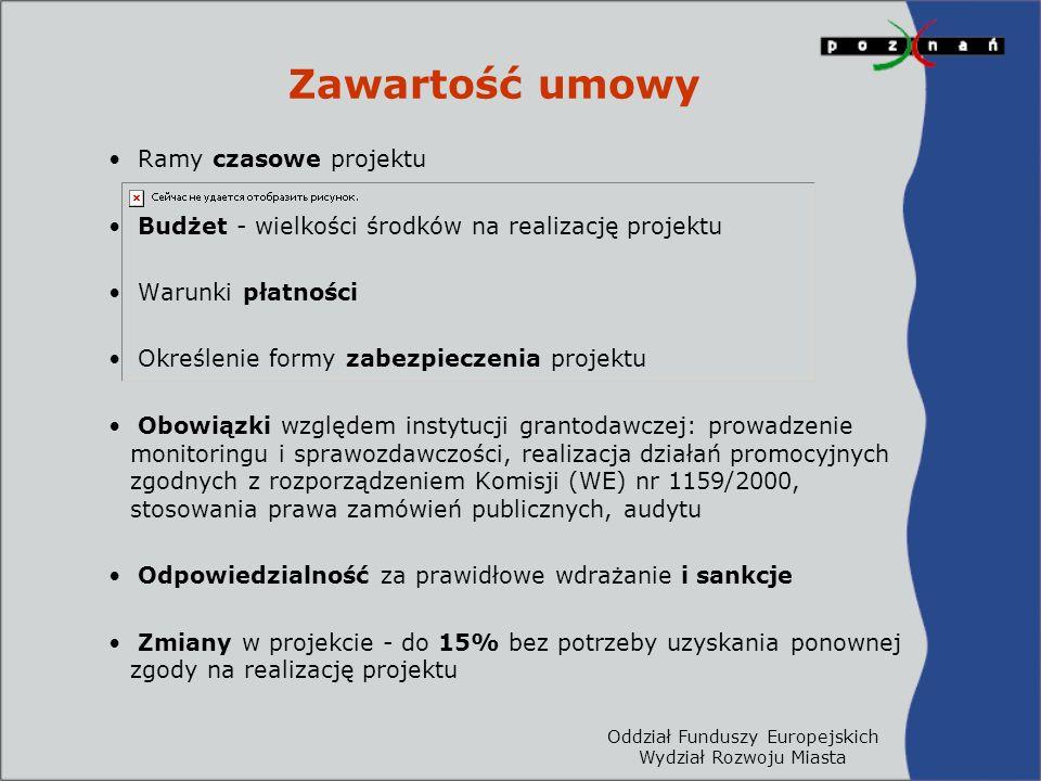 Oddział Funduszy Europejskich Wydział Rozwoju Miasta Zawartość umowy Ramy czasowe projektu Budżet - wielkości środków na realizację projektu Warunki płatności Określenie formy zabezpieczenia projektu Obowiązki względem instytucji grantodawczej: prowadzenie monitoringu i sprawozdawczości, realizacja działań promocyjnych zgodnych z rozporządzeniem Komisji (WE) nr 1159/2000, stosowania prawa zamówień publicznych, audytu Odpowiedzialność za prawidłowe wdrażanie i sankcje Zmiany w projekcie - do 15% bez potrzeby uzyskania ponownej zgody na realizację projektu