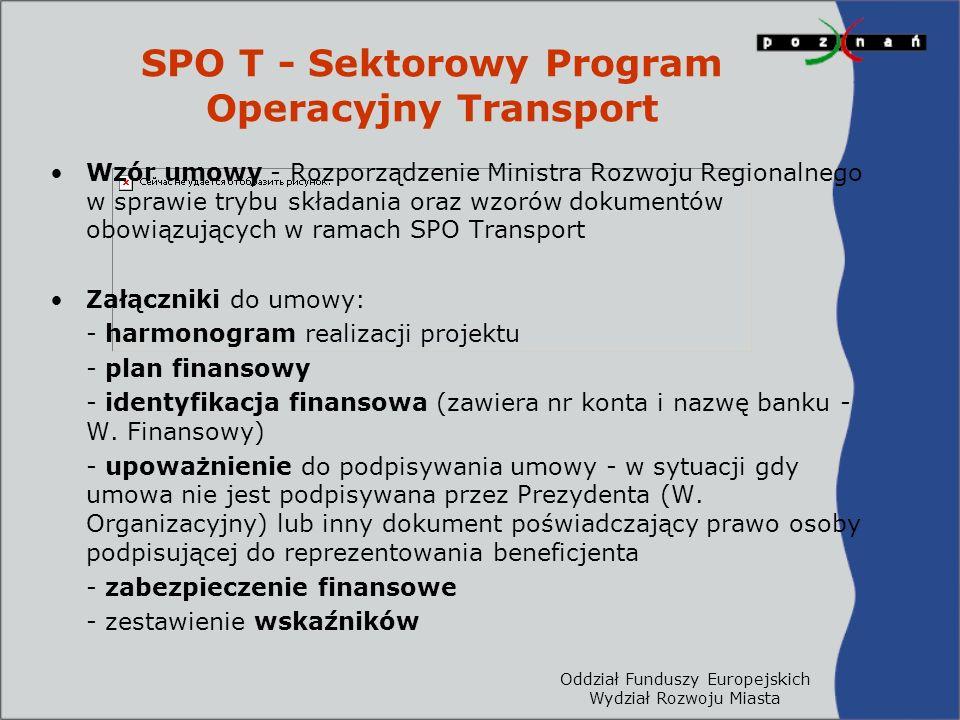 Oddział Funduszy Europejskich Wydział Rozwoju Miasta SPO T - Sektorowy Program Operacyjny Transport Wzór umowy - Rozporządzenie Ministra Rozwoju Regionalnego w sprawie trybu składania oraz wzorów dokumentów obowiązujących w ramach SPO Transport Załączniki do umowy: - harmonogram realizacji projektu - plan finansowy - identyfikacja finansowa (zawiera nr konta i nazwę banku - W.