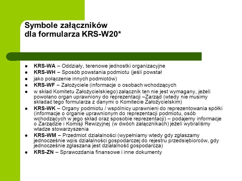Symbole załączników dla formularza KRS-W20* KRS-WA – Oddziały, terenowe jednostki organizacyjne KRS-WH – Sposób powstania podmiotu (jeśli powstał jako połączenie innych podmiotów) KRS-WF – Założyciele (informacje o osobach wchodzących w skład Komitetu Założycielskiego) załącznik ten nie jest wymagany, jeżeli powołano organ uprawniony do reprezentacji –Zarząd (wtedy nie musimy składać tego formularza z danymi o Komitecie Założycielskim) KRS-WK – Organy podmiotu / wspólnicy uprawnieni do reprezentowania spółki (informacje o organie uprawnionym do reprezentacji podmiotu, osób wchodzących w jego skład oraz sposobie reprezentacji) – podajemy informacje o Zarządzie i Komisji Rewizyjnej (w dwóch załącznikach) jeżeli wybraliśmy władze stowarzyszenia KRS-WM – Przedmiot działalności (wypełniamy wtedy gdy zgłaszamy jednocześnie wpis działalności gospodarczej do rejestru przedsiębiorców, gdy jednocześnie zgłaszana jest działalność gospodarcza) KRS-ZN – Sprawozdania finansowe i inne dokumenty
