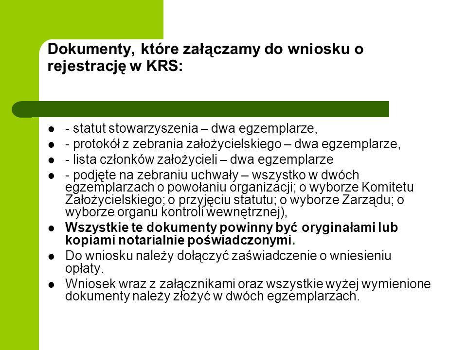 Dokumenty, które załączamy do wniosku o rejestrację w KRS: - statut stowarzyszenia – dwa egzemplarze, - protokół z zebrania założycielskiego – dwa egzemplarze, - lista członków założycieli – dwa egzemplarze - podjęte na zebraniu uchwały – wszystko w dwóch egzemplarzach o powołaniu organizacji; o wyborze Komitetu Założycielskiego; o przyjęciu statutu; o wyborze Zarządu; o wyborze organu kontroli wewnętrznej), Wszystkie te dokumenty powinny być oryginałami lub kopiami notarialnie poświadczonymi.