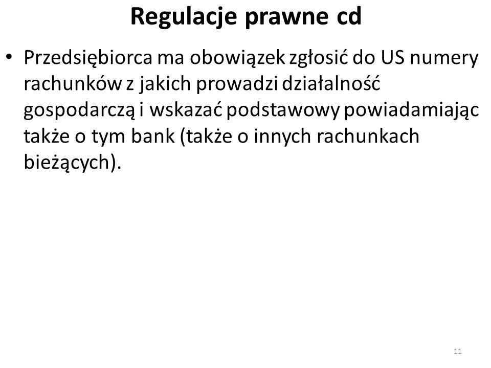 Regulacje prawne cd Przedsiębiorca ma obowiązek zgłosić do US numery rachunków z jakich prowadzi działalność gospodarczą i wskazać podstawowy powiadamiając także o tym bank (także o innych rachunkach bieżących).