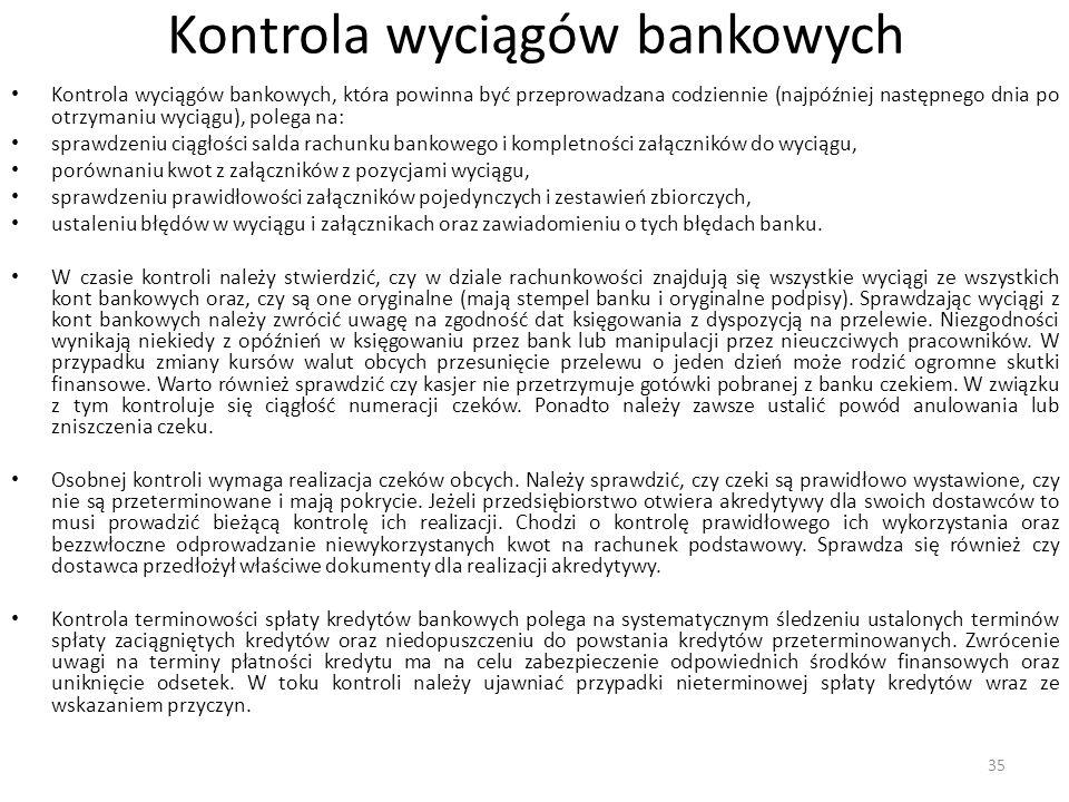 Kontrola wyciągów bankowych Kontrola wyciągów bankowych, która powinna być przeprowadzana codziennie (najpóźniej następnego dnia po otrzymaniu wyciągu), polega na: sprawdzeniu ciągłości salda rachunku bankowego i kompletności załączników do wyciągu, porównaniu kwot z załączników z pozycjami wyciągu, sprawdzeniu prawidłowości załączników pojedynczych i zestawień zbiorczych, ustaleniu błędów w wyciągu i załącznikach oraz zawiadomieniu o tych błędach banku.