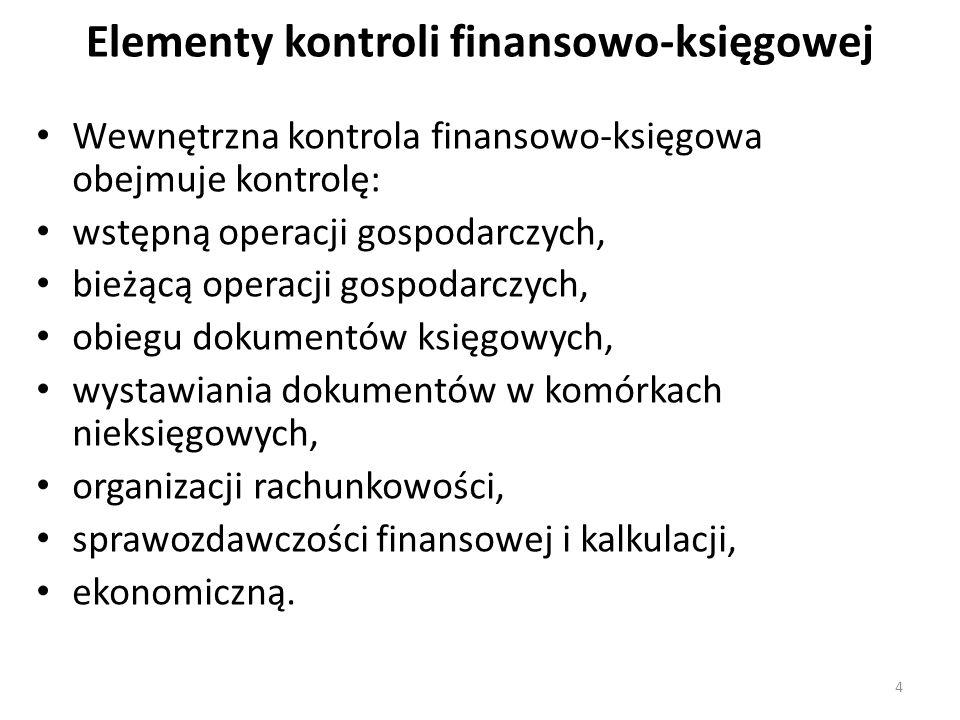 Elementy kontroli finansowo-księgowej Wewnętrzna kontrola finansowo-księgowa obejmuje kontrolę: wstępną operacji gospodarczych, bieżącą operacji gospodarczych, obiegu dokumentów księgowych, wystawiania dokumentów w komórkach nieksięgowych, organizacji rachunkowości, sprawozdawczości finansowej i kalkulacji, ekonomiczną.