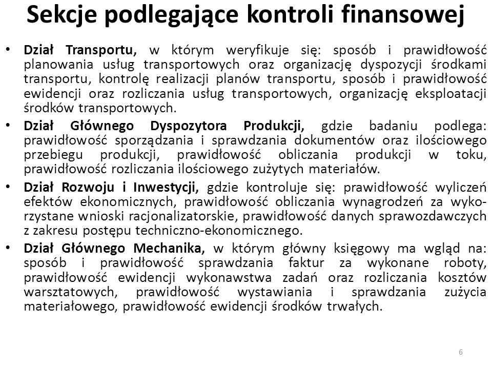 Sekcje podlegające kontroli finansowej Dział Ekonomiczny, w którym kontroluje się: prawidłowość ewidencji wykonawstwa zadań planowanych, zgodność planu techniczno- ekonomicznego, wykorzystania funduszu płac, rzetelność i zgodność danych zawartych w analizach ekonomicznych, prawidłowość danych w sprawozdawczości.