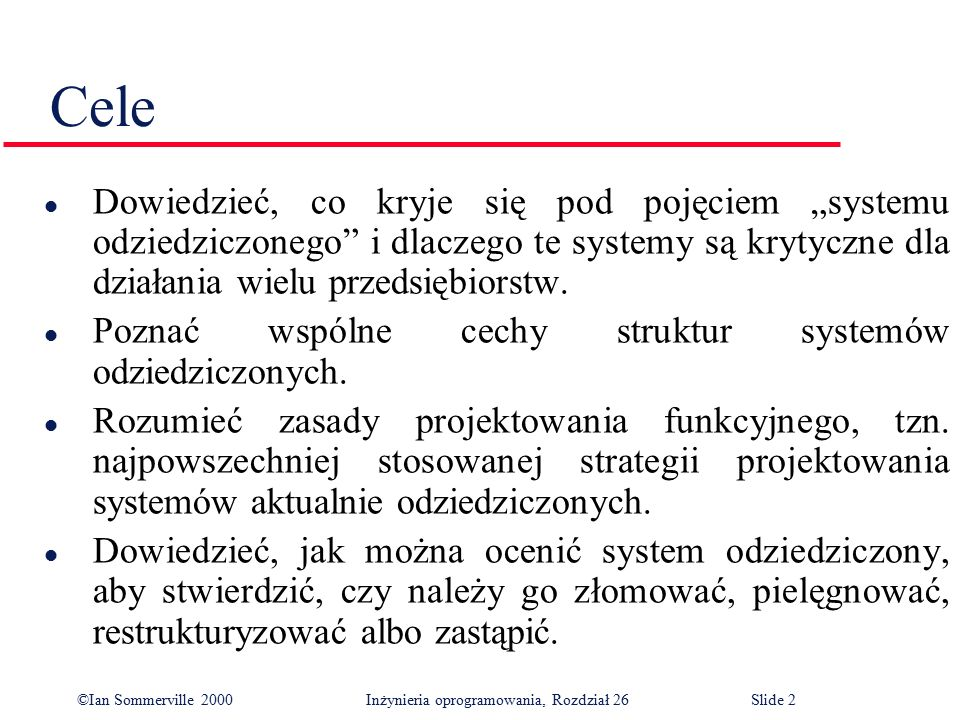 ©Ian Sommerville 2000 Inżynieria oprogramowania, Rozdział 26Slide 3 Zawartość l Struktury systemów odziedziczonych l Projekty systemów odziedziczonych l Ocena systemów odziedziczonych