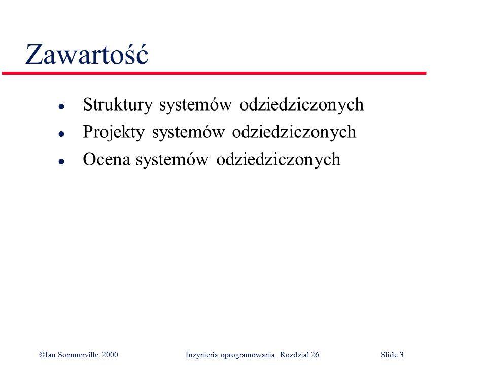 ©Ian Sommerville 2000 Inżynieria oprogramowania, Rozdział 26Slide 4 Systemy odziedziczone l Przedsiębiorstwa wydają bardzo dużo pieniędzy na systemy oprogramowania.