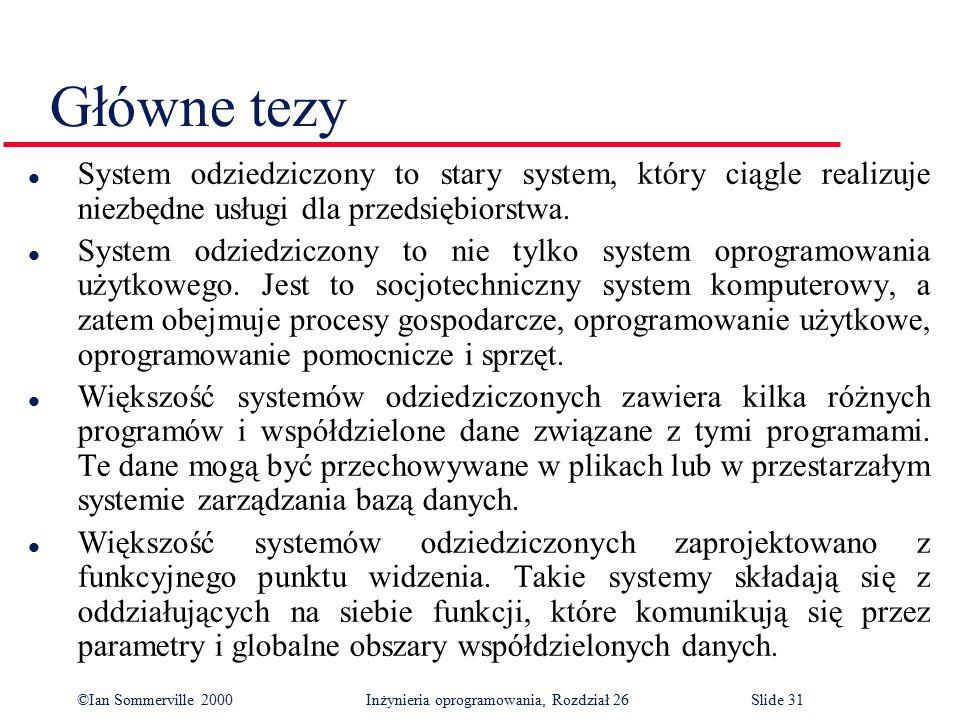 ©Ian Sommerville 2000 Inżynieria oprogramowania, Rozdział 26Slide 31 Główne tezy l System odziedziczony to stary system, który ciągle realizuje niezbędne usługi dla przedsiębiorstwa.