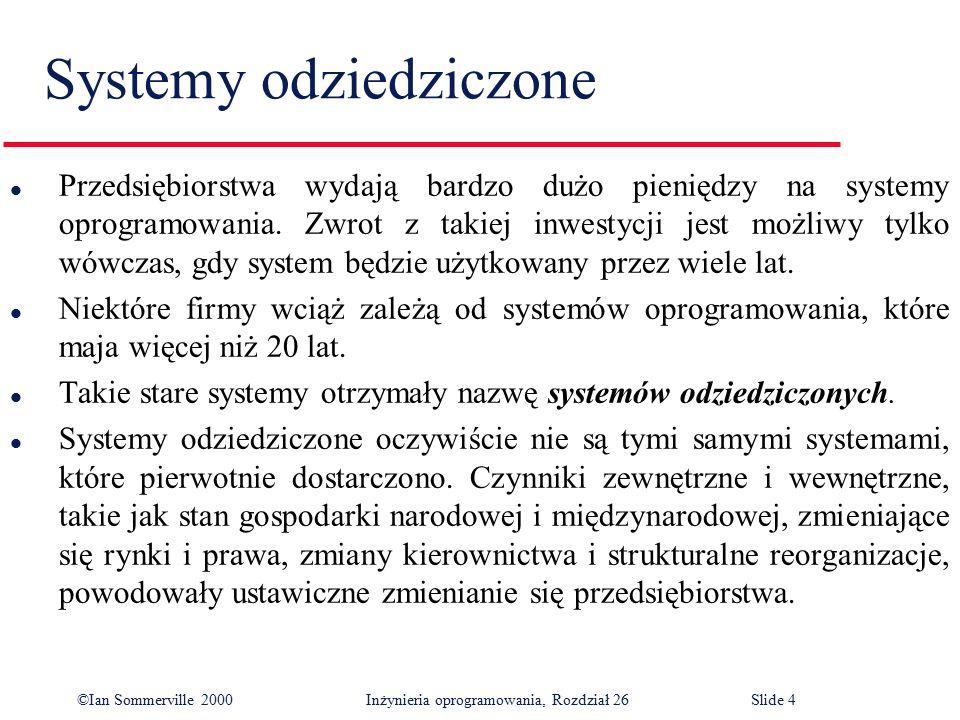 ©Ian Sommerville 2000 Inżynieria oprogramowania, Rozdział 26Slide 25 Ocena jakości systemu dziedziczonego l System odziedziczony to nie tylko oprogramowanie użytkowe, ale także procesy gospodarcze, sprzęt i środowisko oprogramowania pomocniczego systemu.