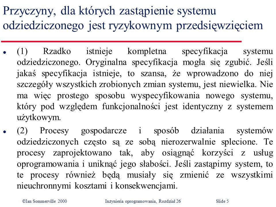 ©Ian Sommerville 2000 Inżynieria oprogramowania, Rozdział 26Slide 5 Przyczyny, dla których zastąpienie systemu odziedziczonego jest ryzykownym przedsięwzięciem l (1) Rzadko istnieje kompletna specyfikacja systemu odziedziczonego.