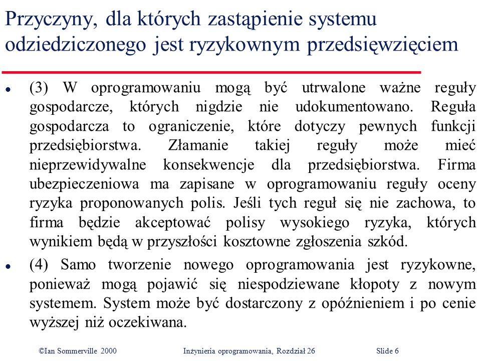 ©Ian Sommerville 2000 Inżynieria oprogramowania, Rozdział 26Slide 6 Przyczyny, dla których zastąpienie systemu odziedziczonego jest ryzykownym przedsięwzięciem l (3) W oprogramowaniu mogą być utrwalone ważne reguły gospodarcze, których nigdzie nie udokumentowano.