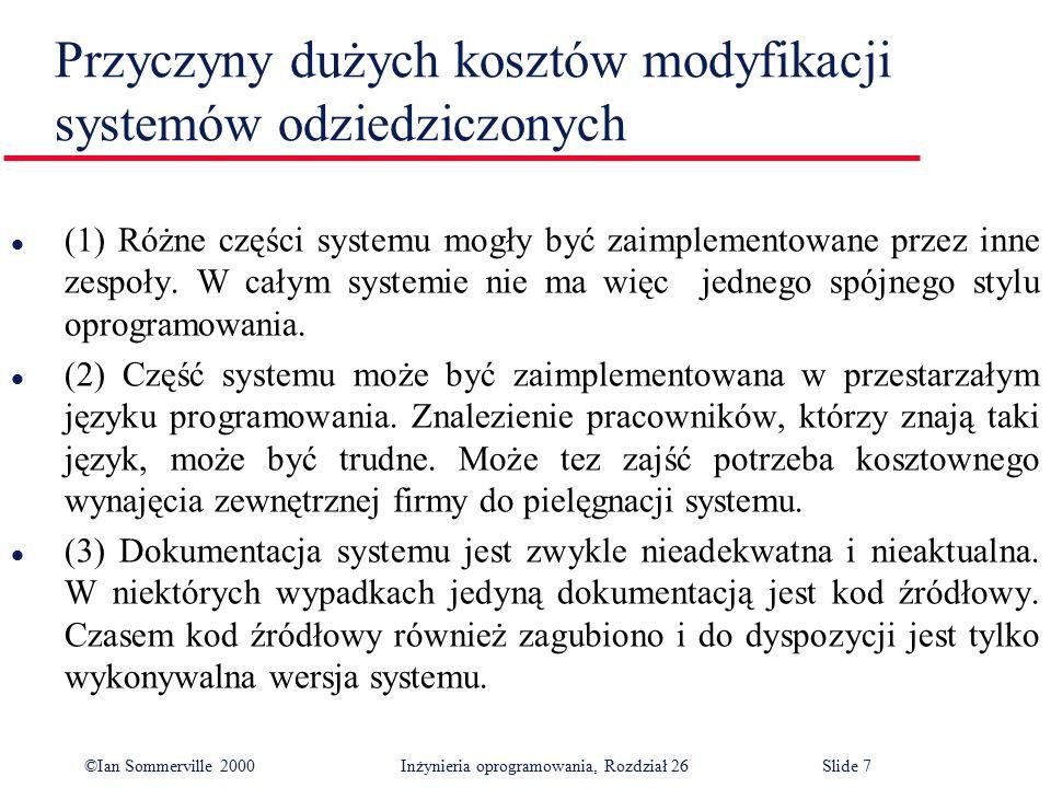 ©Ian Sommerville 2000 Inżynieria oprogramowania, Rozdział 26Slide 8 Przyczyny dużych kosztów modyfikacji systemów odziedziczonych l ( 4) Wieloletnia pielęgnacja powoduje zwykle zniszczenie struktury systemu, co sprawia, że trudno jest go zrozumieć.