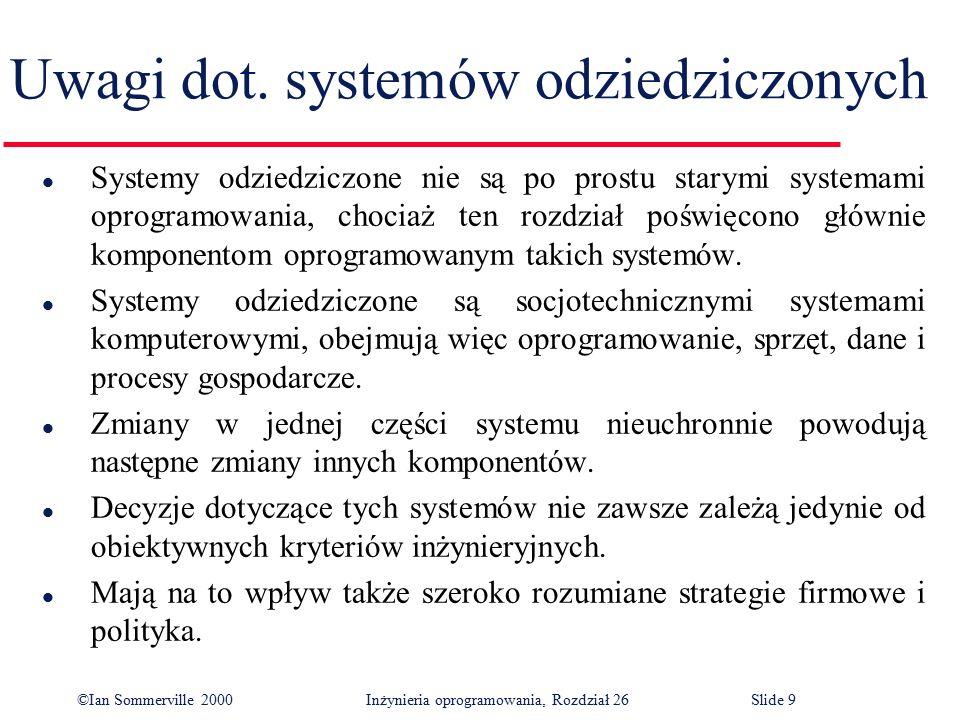 ©Ian Sommerville 2000 Inżynieria oprogramowania, Rozdział 26Slide 20 Ocena systemów odziedziczonych l Firma zarządzająca wieloma systemami odziedziczonymi, która ma niewielki budżet na pielęgnację i ulepszanie systemów, musi podjąć decyzję, w jaki sposób otrzymać najlepszy zwrot ze swoich inwestycji.