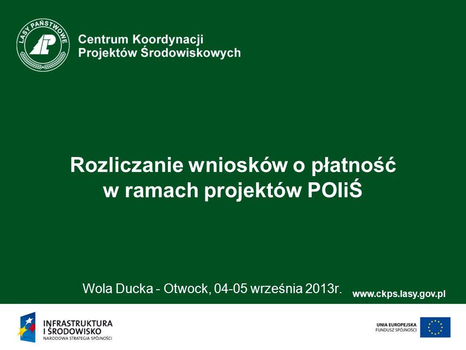 www.ckps.lasy.gov.pl Rozliczanie wniosków o płatność w ramach projektów POIiŚ Wola Ducka - Otwock, 04-05 września 2013r.