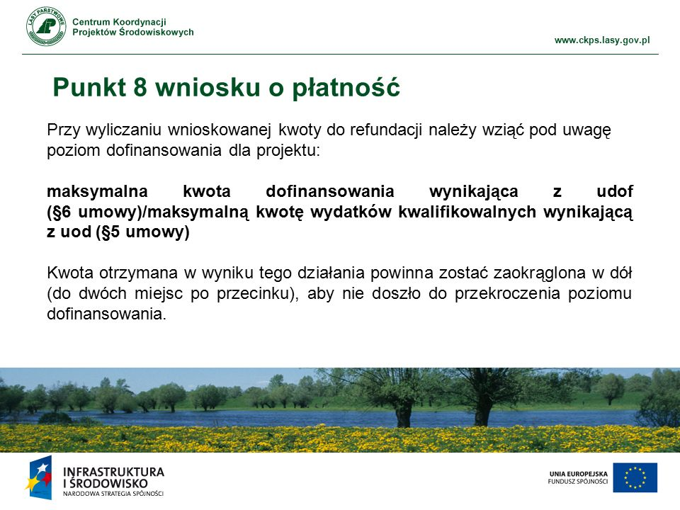 www.ckps.lasy.gov.pl Punkt 8 wniosku o płatność Przy wyliczaniu wnioskowanej kwoty do refundacji należy wziąć pod uwagę poziom dofinansowania dla projektu: maksymalna kwota dofinansowania wynikająca z udof (§6 umowy)/maksymalną kwotę wydatków kwalifikowalnych wynikającą z uod (§5 umowy) Kwota otrzymana w wyniku tego działania powinna zostać zaokrąglona w dół (do dwóch miejsc po przecinku), aby nie doszło do przekroczenia poziomu dofinansowania.
