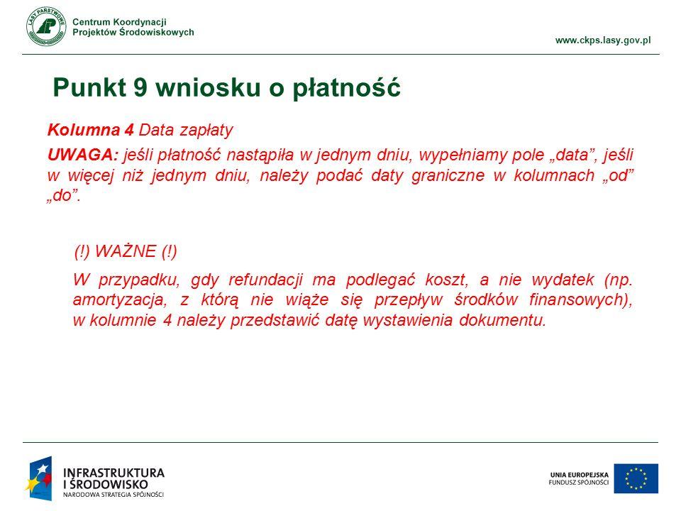 """www.ckps.lasy.gov.pl Punkt 9 wniosku o płatność Kolumna 4 Data zapłaty UWAGA: jeśli płatność nastąpiła w jednym dniu, wypełniamy pole """"data , jeśli w więcej niż jednym dniu, należy podać daty graniczne w kolumnach """"od """"do ."""
