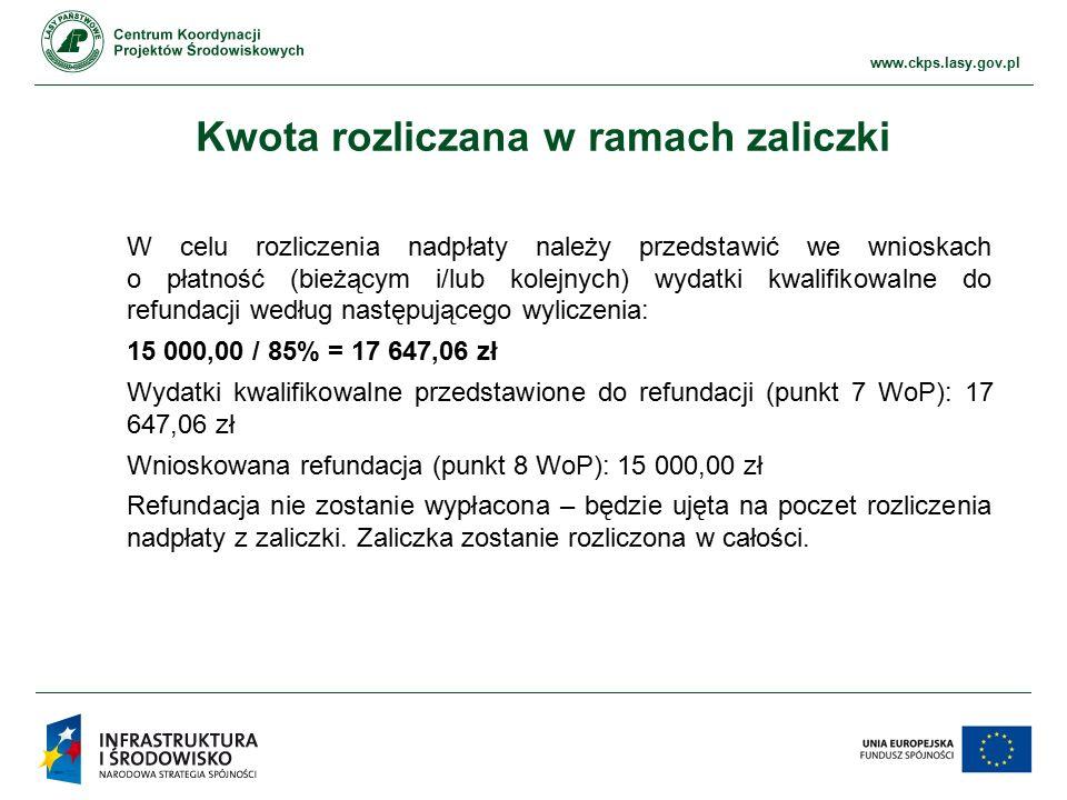 www.ckps.lasy.gov.pl Kwota rozliczana w ramach zaliczki W celu rozliczenia nadpłaty należy przedstawić we wnioskach o płatność (bieżącym i/lub kolejnych) wydatki kwalifikowalne do refundacji według następującego wyliczenia: 15 000,00 / 85% = 17 647,06 zł Wydatki kwalifikowalne przedstawione do refundacji (punkt 7 WoP): 17 647,06 zł Wnioskowana refundacja (punkt 8 WoP): 15 000,00 zł Refundacja nie zostanie wypłacona – będzie ujęta na poczet rozliczenia nadpłaty z zaliczki.