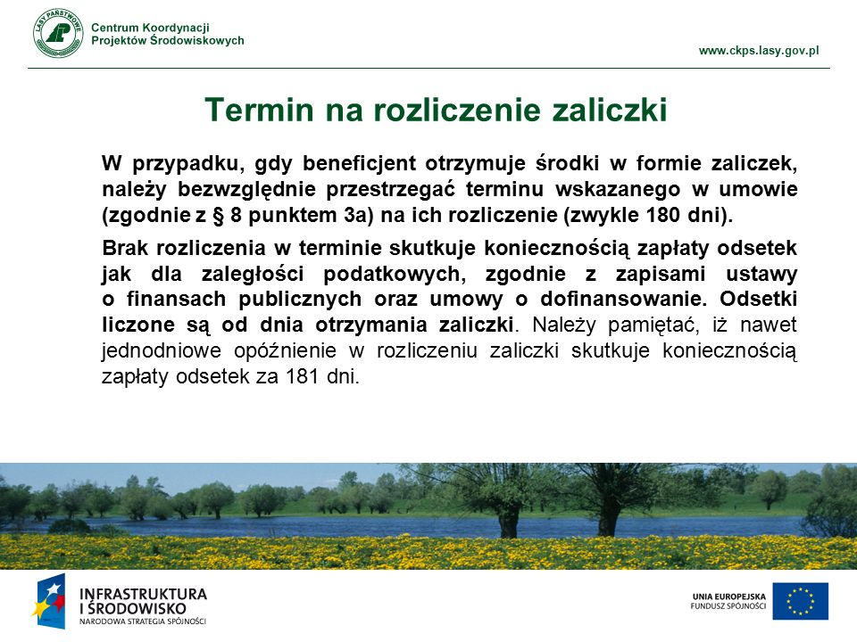 www.ckps.lasy.gov.pl Termin na rozliczenie zaliczki W przypadku, gdy beneficjent otrzymuje środki w formie zaliczek, należy bezwzględnie przestrzegać terminu wskazanego w umowie (zgodnie z § 8 punktem 3a) na ich rozliczenie (zwykle 180 dni).