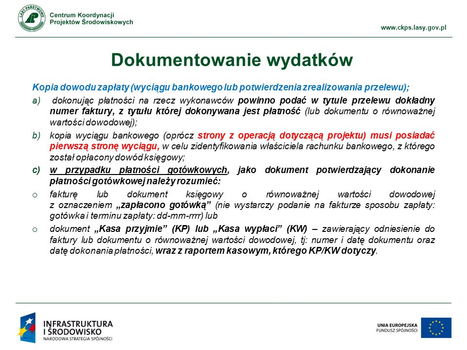 """www.ckps.lasy.gov.pl Dokumentowanie wydatków Kopia dowodu zapłaty (wyciągu bankowego lub potwierdzenia zrealizowania przelewu); a) dokonując płatności na rzecz wykonawców powinno podać w tytule przelewu dokładny numer faktury, z tytułu której dokonywana jest płatność (lub dokumentu o równoważnej wartości dowodowej); b)kopia wyciągu bankowego (oprócz strony z operacją dotyczącą projektu) musi posiadać pierwszą stronę wyciągu, w celu zidentyfikowania właściciela rachunku bankowego, z którego został opłacony dowód księgowy; c)w przypadku płatności gotówkowych, jako dokument potwierdzający dokonanie płatności gotówkowej należy rozumieć: o fakturę lub dokument księgowy o równoważnej wartości dowodowej z oznaczeniem """"zapłacono gotówką (nie wystarczy podanie na fakturze sposobu zapłaty: gotówka i terminu zapłaty: dd-mm-rrrr) lub o dokument """"Kasa przyjmie (KP) lub """"Kasa wypłaci (KW) – zawierający odniesienie do faktury lub dokumentu o równoważnej wartości dowodowej, tj: numer i datę dokumentu oraz datę dokonania płatności, wraz z raportem kasowym, którego KP/KW dotyczy."""
