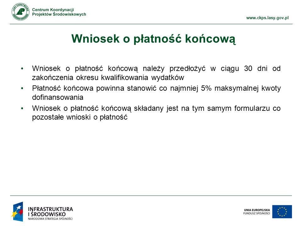 www.ckps.lasy.gov.pl Wniosek o płatność końcową Wniosek o płatność końcową należy przedłożyć w ciągu 30 dni od zakończenia okresu kwalifikowania wydatków Płatność końcowa powinna stanowić co najmniej 5% maksymalnej kwoty dofinansowania Wniosek o płatność końcową składany jest na tym samym formularzu co pozostałe wnioski o płatność