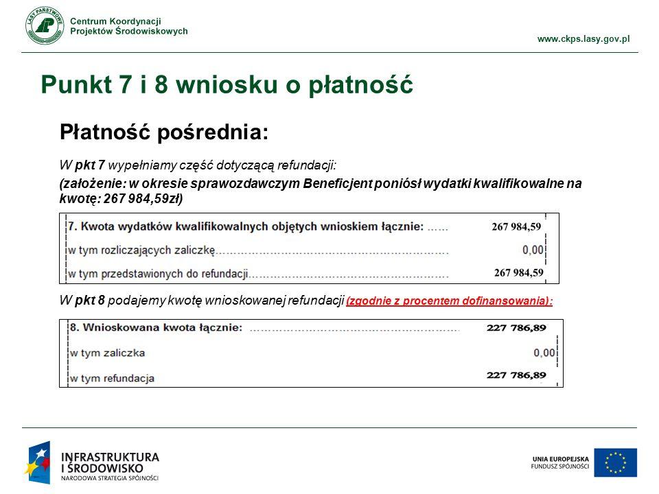 www.ckps.lasy.gov.pl Punkt 7 i 8 wniosku o płatność Płatność pośrednia: W pkt 7 wypełniamy część dotyczącą refundacji: (założenie: w okresie sprawozdawczym Beneficjent poniósł wydatki kwalifikowalne na kwotę: 267 984,59zł) W pkt 8 podajemy kwotę wnioskowanej refundacji (zgodnie z procentem dofinansowania):