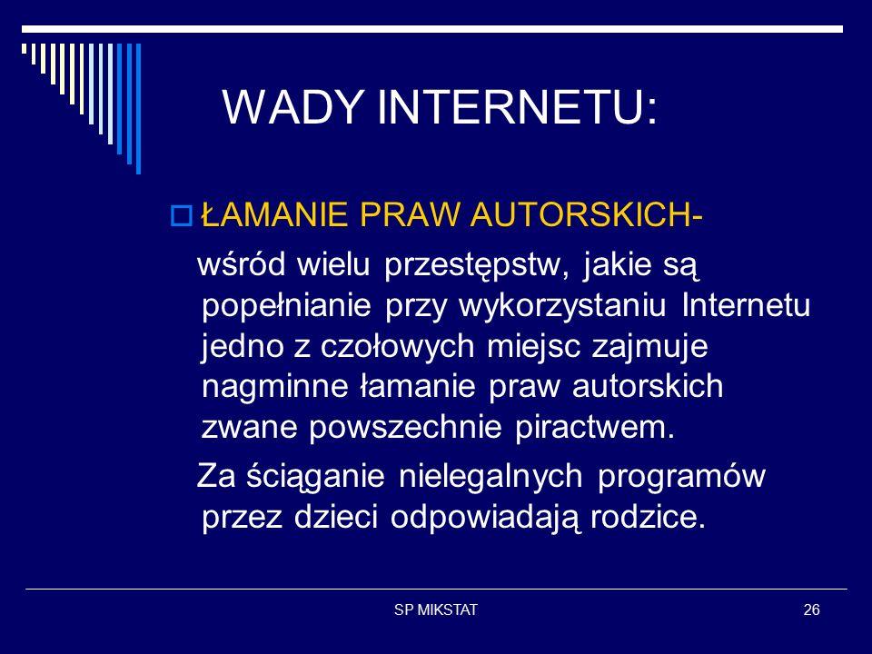 SP MIKSTAT26 WADY INTERNETU:  ŁAMANIE PRAW AUTORSKICH- wśród wielu przestępstw, jakie są popełnianie przy wykorzystaniu Internetu jedno z czołowych miejsc zajmuje nagminne łamanie praw autorskich zwane powszechnie piractwem.