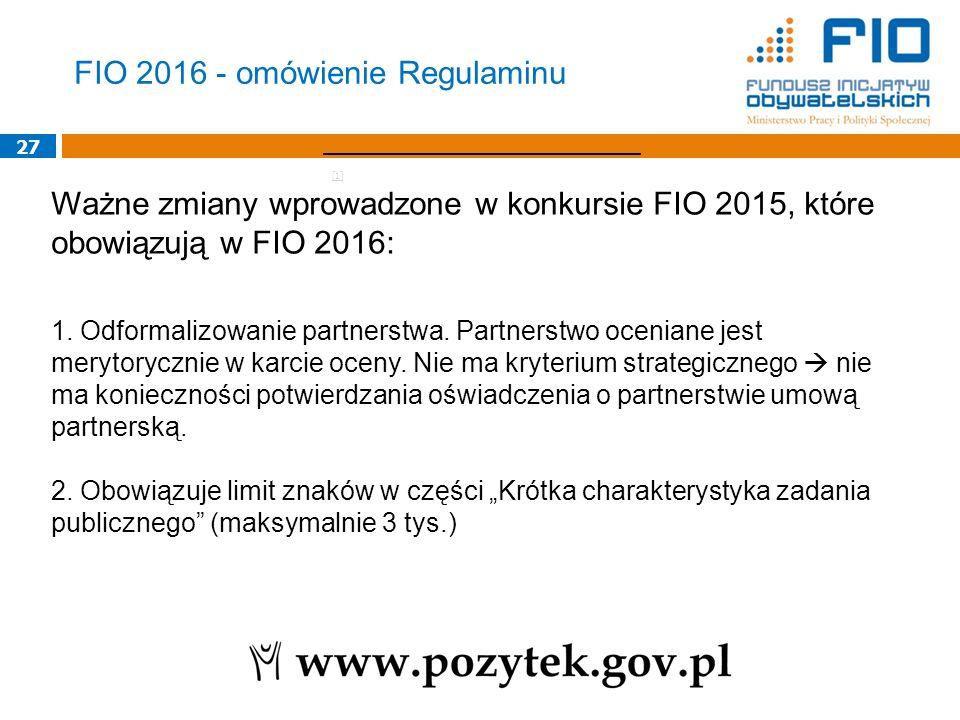 27 Ważne zmiany wprowadzone w konkursie FIO 2015, które obowiązują w FIO 2016: 1. Odformalizowanie partnerstwa. Partnerstwo oceniane jest merytoryczni