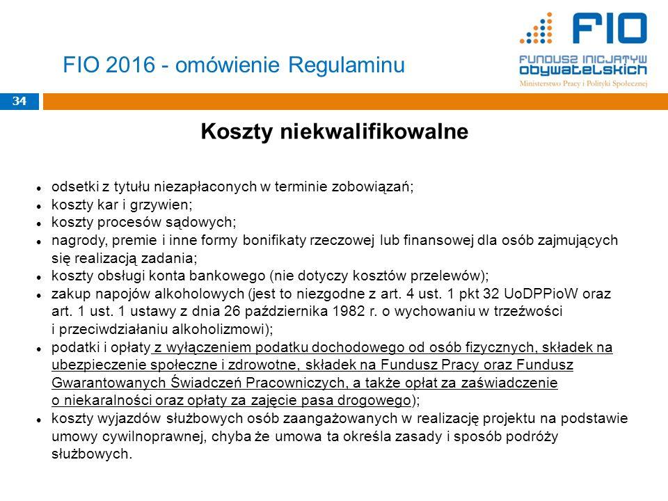 34 FIO 2016 - omówienie Regulaminu Koszty niekwalifikowalne odsetki z tytułu niezapłaconych w terminie zobowiązań; koszty kar i grzywien; koszty proce