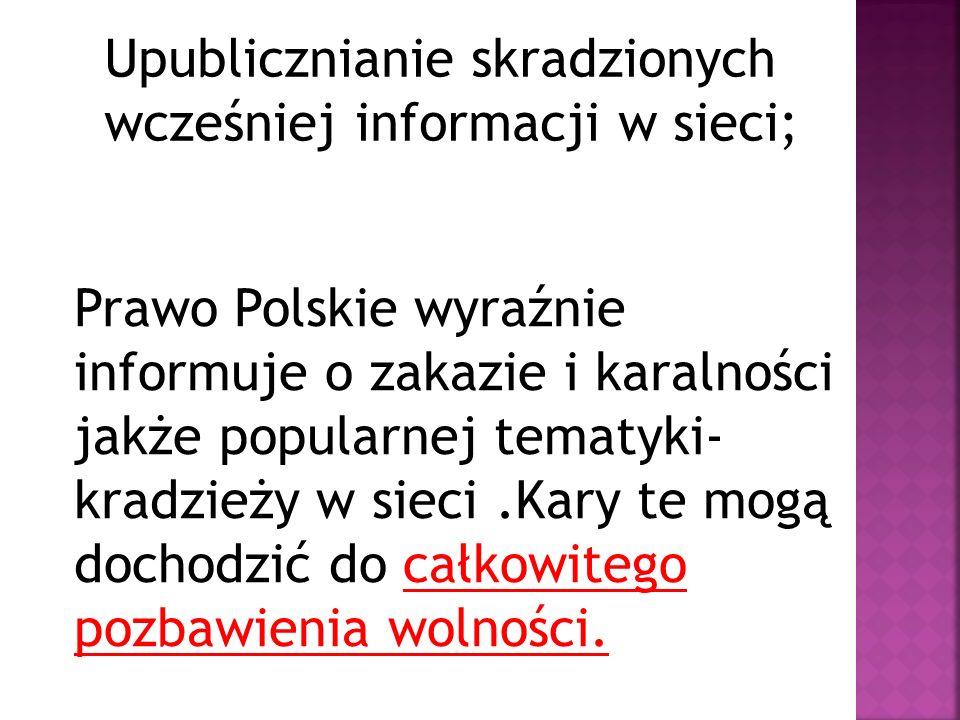 Upublicznianie skradzionych wcześniej informacji w sieci; Prawo Polskie wyraźnie informuje o zakazie i karalności jakże popularnej tematyki- kradzieży w sieci.Kary te mogą dochodzić do całkowitego pozbawienia wolności.