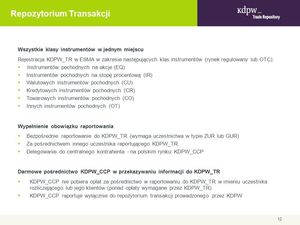 Repozytorium Transakcji Wszystkie klasy instrumentów w jednym miejscu Rejestracja KDPW_TR w ESMA w zakresie następujących klas instrumentów (rynek regulowany lub OTC):  Instrumentów pochodnych na akcje (EQ)  Instrumentów pochodnych na stopę procentową (IR)  Walutowych instrumentów pochodnych (CU)  Kredytowych instrumentów pochodnych (CR)  Towarowych instrumentów pochodnych (CO)  Innych instrumentów pochodnych (OT) Wypełnienie obowiązku raportowania  Bezpośrednie raportowanie do KDPW_TR (wymaga uczestnictwa w typie ZUR lub GUR)  Za pośrednictwem innego uczestnika raportującego KDPW_TR  Delegowanie do centralnego kontrahenta - na polskim rynku: KDPW_CCP Darmowe pośrednictwo KDPW_CCP w przekazywaniu informacji do KDPW_TR  KDPW_CCP nie pobiera opłat za pośrednictwo w raportowaniu do KDPW_TR w imieniu uczestnika rozliczającego lub jego klientów (ponad opłaty wymagane przez KDPW_TR)  KDPW_CCP raportuje wyłącznie do repozytorium transakcji prowadzonego przez KDPW 12